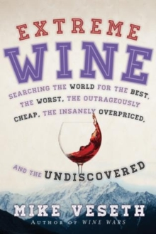 Extreme Wine : Searching the World for the Best, the Worst, the Outrageously Cheap, the Insanely Overpriced, and the Undiscovered, Paperback Book