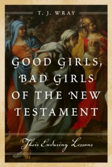 Good Girls, Bad Girls of the New Testament : Their Enduring Lessons, Hardback Book