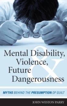 Mental Disability, Violence, and Future Dangerousness : Myths Behind the Presumption of Guilt, Hardback Book