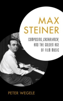 Max Steiner : Composing, Casablanca, and the Golden Age of Film Music, Hardback Book