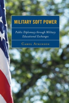 Military Soft Power : Public Diplomacy Through Military Educational Exchanges, Hardback Book