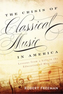 The Crisis of Classical Music in America : Lessons from a Life in the Education of Musicians, Paperback Book