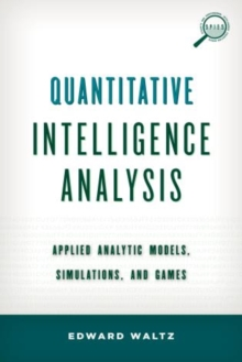 Quantitative Intelligence Analysis : Applied Analytic Models, Simulations, and Games, Hardback Book