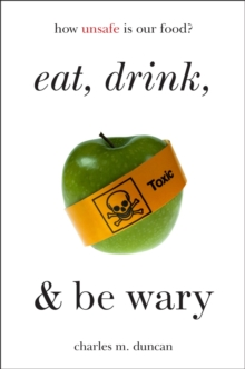 Eat, Drink, and Be Wary : How Unsafe Is Our Food?, EPUB eBook