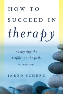 A How to Succeed in Therapy : Navigating the Pitfalls on the Path to Wellness, Hardback Book