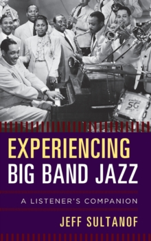 Experiencing Big Band Jazz : A Listener's Companion, Hardback Book