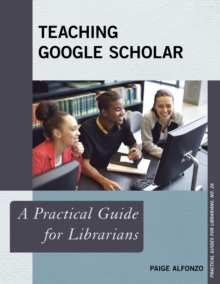 Teaching Google Scholar : A Practical Guide for Librarians, Paperback Book