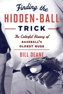 Finding the Hidden Ball Trick : The Colorful History of Baseball's Oldest Ruse, Paperback Book
