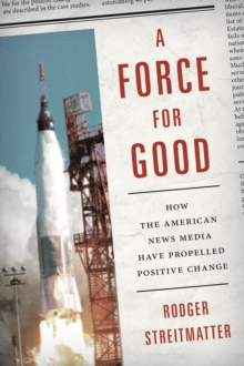 A Force for Good : How the American News Media Have Propelled Positive Change, Paperback Book