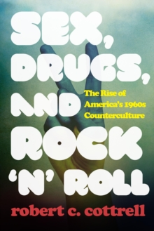 Sex, Drugs, and Rock 'N Roll : The Rise of America's 1960s Counterculture, Hardback Book