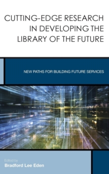 Cutting-Edge Research in Developing the Library of the Future : New Paths for Building Future Services, Hardback Book