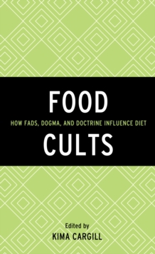 Food Cults : How Fads, Dogma, and Doctrine Influence Diet, Hardback Book