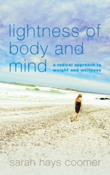 Lightness of Body and Mind : A Radical Approach to Weight and Wellness, Hardback Book