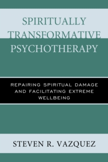 Spiritually Transformative Psychotherapy : Repairing Spiritual Damage and Facilitating Extreme Wellbeing, Paperback Book