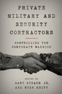 Private Military and Security Contractors : Controlling the Corporate Warrior, Paperback Book