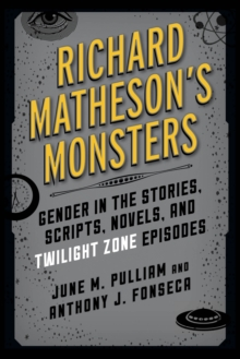 Richard Matheson's Monsters : Gender in the Stories, Scripts, Novels, and Twilight Zone Episodes, Hardback Book