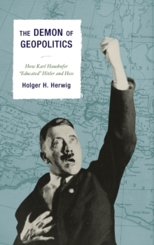 "The Demon of Geopolitics : How Karl Haushofer ""Educated"" Hitler and Hess, Hardback Book"