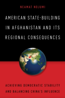 American State-Building in Afghanistan and its Regional Consequences : Achieving Democratic Stability and Balancing China's Influence, Paperback Book