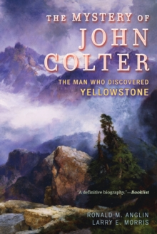 The Mystery of John Colter : The Man Who Discovered Yellowstone, Paperback Book