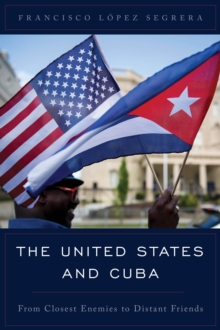 The United States and Cuba : From Closest Enemies to Distant Friends, Hardback Book