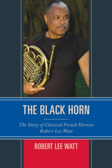 The Black Horn : The Story of Classical French Hornist Robert Lee Watt, Paperback Book