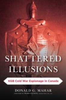Shattered Illusions : KGB Cold War Espionage in Canada, Paperback Book
