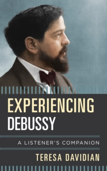 Experiencing Debussy : A Listener's Companion, Hardback Book