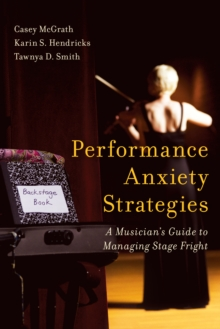 Performance Anxiety Strategies : A Musician's Guide to Managing Stage Fright, Hardback Book