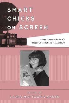 Smart Chicks on Screen : Representing Women's Intellect in Film and Television, Paperback Book