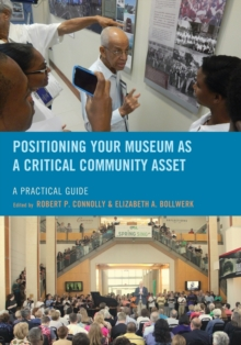 Positioning Your Museum as a Critical Community Asset : A Practical Guide, Paperback Book