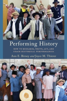 Performing History : How to Research, Write, Act, and Coach Historical Performances, Paperback Book