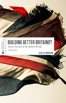 Building Better Britains? : Settler Societies in the British World, 1783-1920, Paperback Book