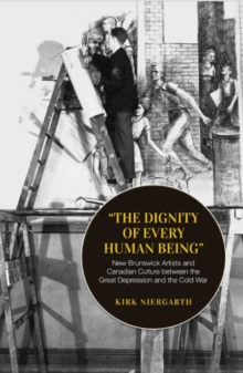 The Dignity of Every Human Being : New Brunswick Artists and Canadian Culture Between the Great Depression and the Cold War, Paperback Book