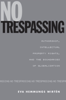 No Trespassing : Authorship, Intellectual Property Rights, and the Boundaries of Globalization, PDF eBook