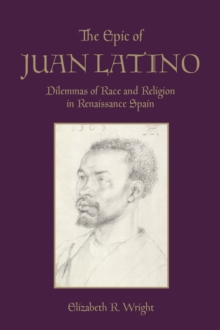 The Epic of Juan Latino : Dilemmas of Race and Religion in Renaissance Spain, PDF eBook