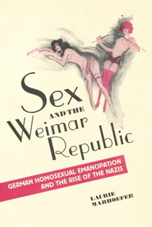 Sex and the Weimar Republic : German Homosexual Emancipation and the Rise of the Nazis, Paperback / softback Book