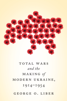 Total Wars and the Making of Modern Ukraine, 1914-1954, Paperback Book