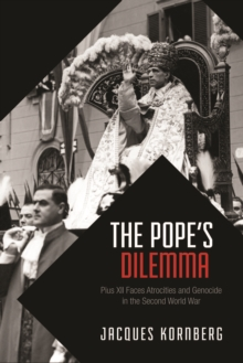 The Pope's Dilemma : Pius XII Faces Atrocities and Genocide in the Second World War, Paperback / softback Book