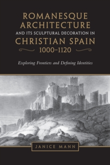 Romanesque Architecture and its Sculptural Decoration in Christian Spain, 1000-1120 : Exploring Frontiers and Defining Identities, Paperback Book