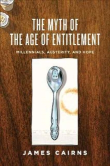 The Myth of the Age of Entitlement : Millennials, Austerity, and Hope, Paperback / softback Book