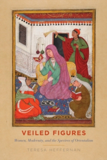 Veiled Figures : Women, Modernity, and the Spectres of Orientalism, Hardback Book