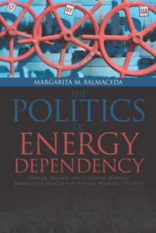 Politics of Energy Dependency : Ukraine, Belarus, and Lithuania Between Domestic Oligarchs and Russian Pressure, Hardback Book