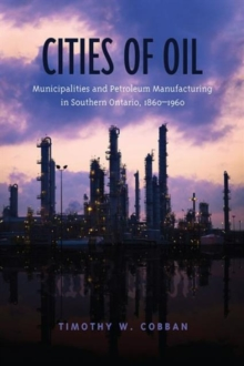 Cities of Oil : Municipalities and Petroleum Manufacturing in Southern Ontario, 1860--1960, Hardback Book