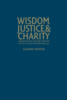 Wisdom, Justice and Charity : Canadian Social Welfare Through the Life of Jane B. Wisdom, 1884-1975, Hardback Book