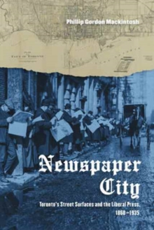 Newspaper City : Toronto's Street Surfaces and the Liberal Press, 1860-1935, Hardback Book