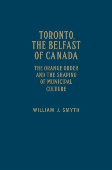 Toronto, the Belfast of Canada : The Orange Order and the Shaping of Municipal Culture, Hardback Book