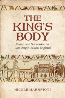 The King's Body : Burial and Succession in Late Anglo-Saxon England, Hardback Book