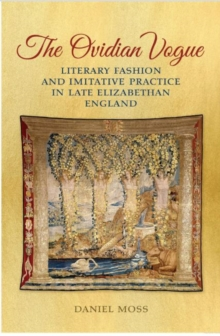 The Ovidian Vogue : Literary Fashion and Imitative Practice in Late Elizabethan England, Hardback Book