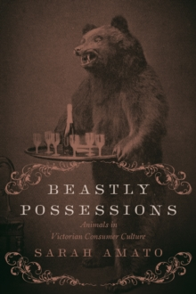 Beastly Possessions : Animals in Victorian Consumer Culture, Hardback Book