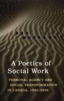 A Poetics of Social Work : Personal Agency and Social Transformation in Canada, 1920-1939, PDF eBook